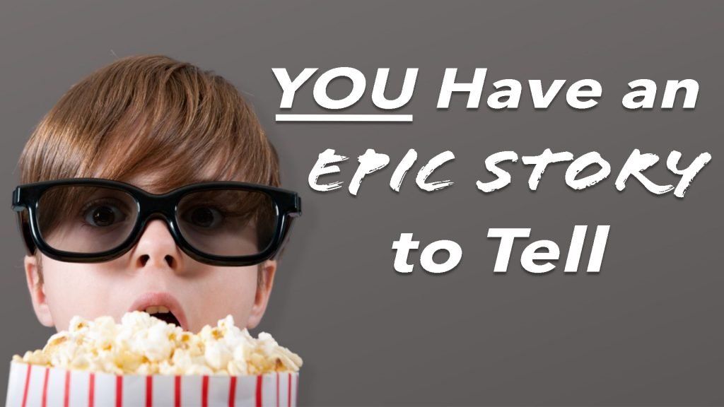 You have an epic story to tell.